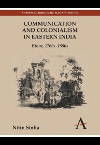 Communication and Colonialism in Eastern India: Bihar, 1760s–1880s By Nitin Sinha